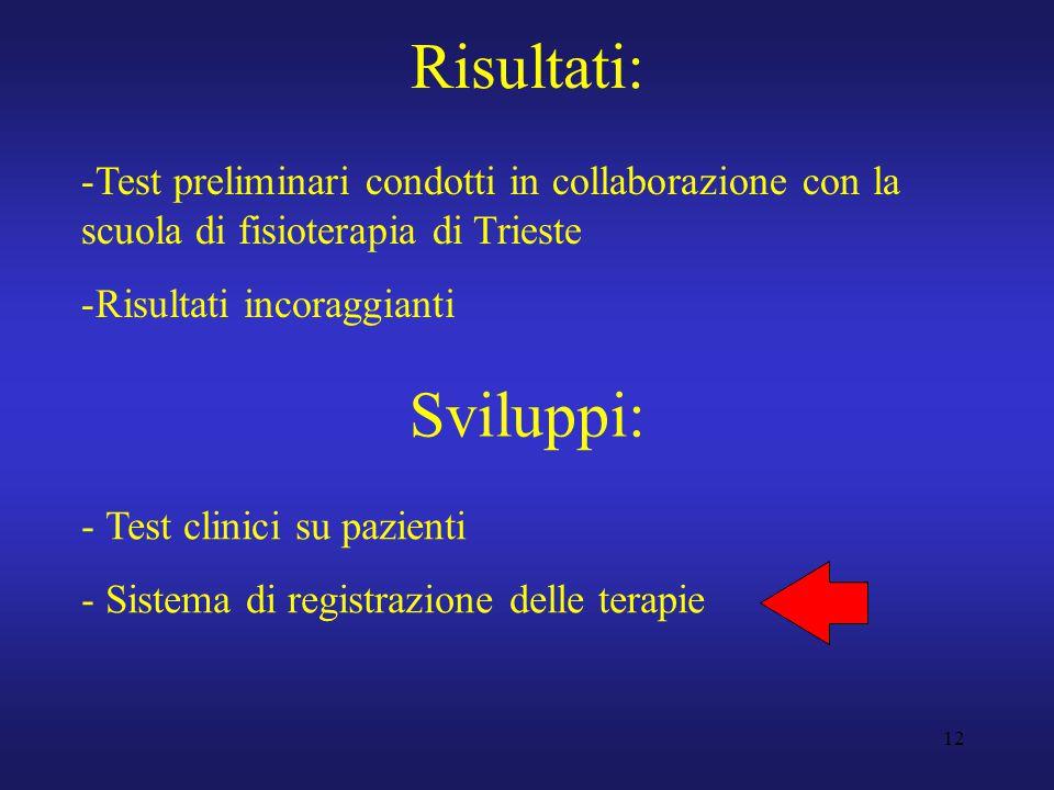 12 Risultati: -Test preliminari condotti in collaborazione con la scuola di fisioterapia di Trieste -Risultati incoraggianti Sviluppi: - Test clinici