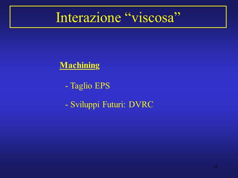 """16 Interazione """"viscosa"""" Machining - Taglio EPS - Sviluppi Futuri: DVRC"""