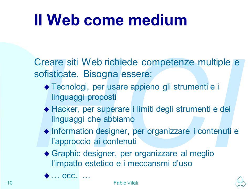 HCI Fabio Vitali10 Il Web come medium Creare siti Web richiede competenze multiple e sofisticate. Bisogna essere: u Tecnologi, per usare appieno gli s