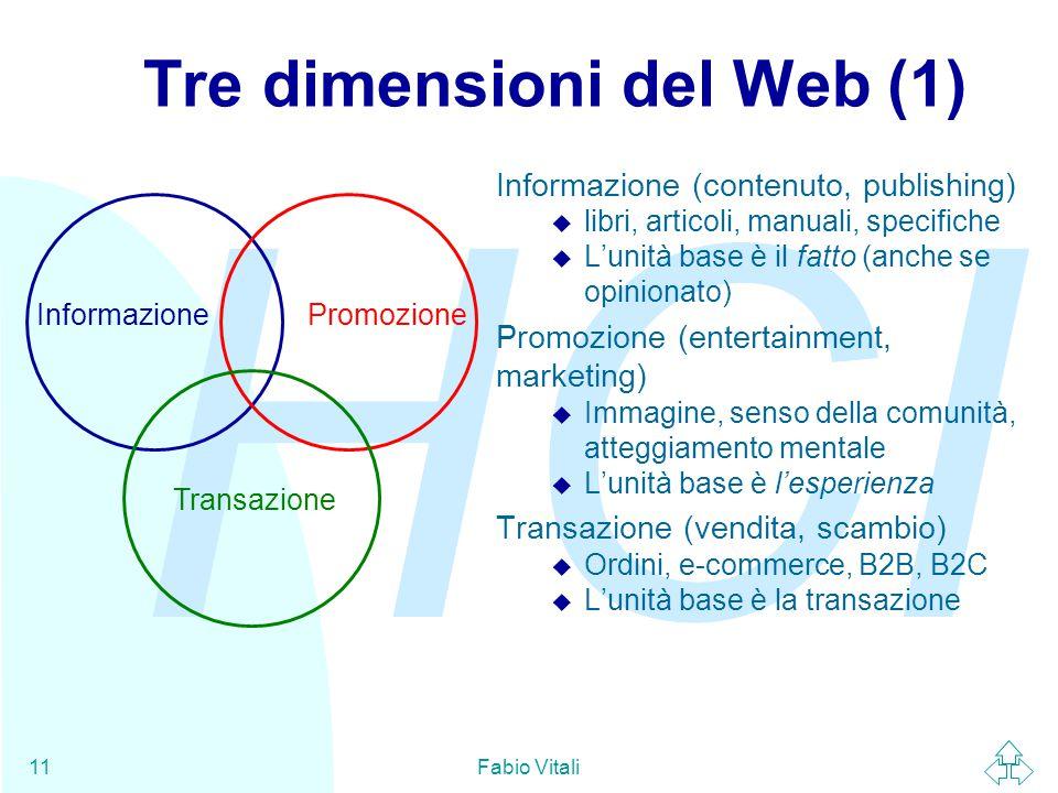 HCI Fabio Vitali11 InformazionePromozione Transazione Tre dimensioni del Web (1) Informazione (contenuto, publishing) u libri, articoli, manuali, specifiche u L'unità base è il fatto (anche se opinionato) Promozione (entertainment, marketing) u Immagine, senso della comunità, atteggiamento mentale u L'unità base è l'esperienza Transazione (vendita, scambio) u Ordini, e-commerce, B2B, B2C u L'unità base è la transazione