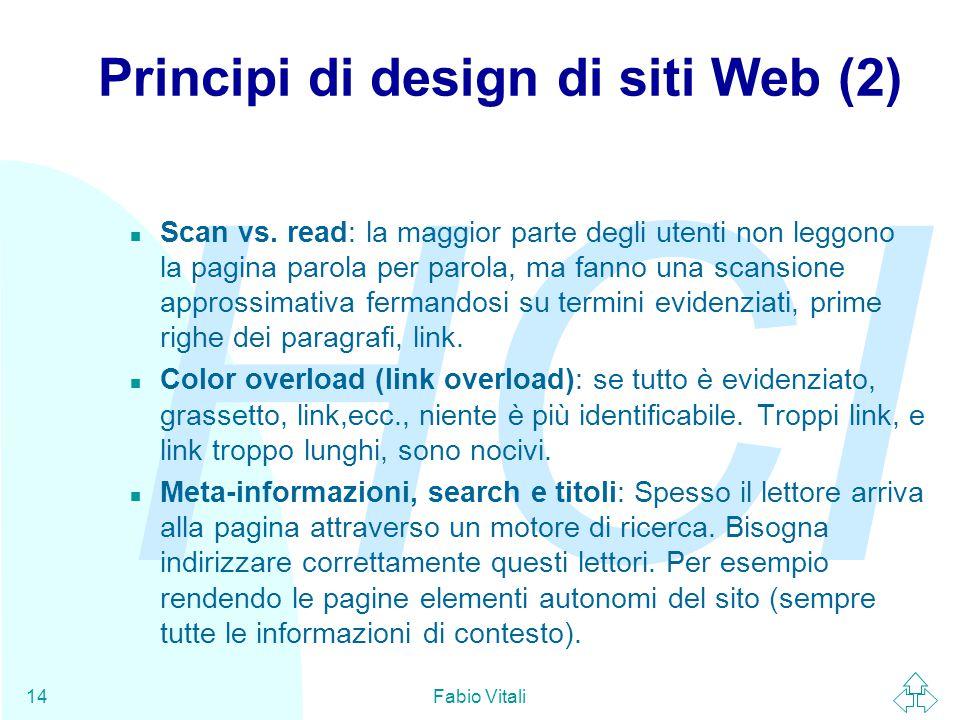 HCI Fabio Vitali14 Principi di design di siti Web (2) n Scan vs. read: la maggior parte degli utenti non leggono la pagina parola per parola, ma fanno