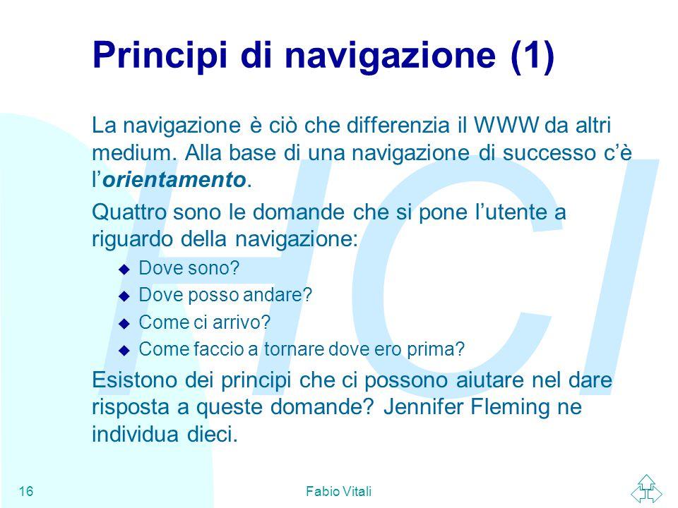HCI Fabio Vitali16 Principi di navigazione (1) La navigazione è ciò che differenzia il WWW da altri medium. Alla base di una navigazione di successo c