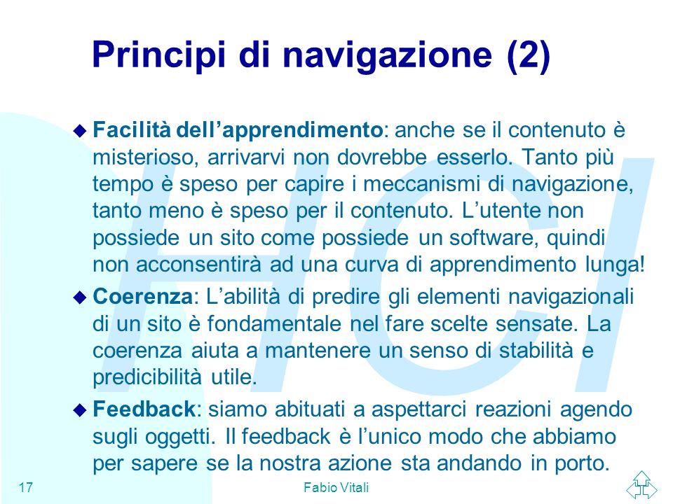 HCI Fabio Vitali17 Principi di navigazione (2) u Facilità dell'apprendimento: anche se il contenuto è misterioso, arrivarvi non dovrebbe esserlo. Tant
