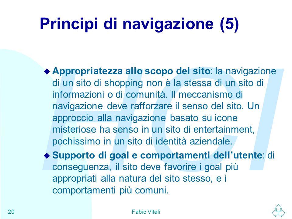 HCI Fabio Vitali20 Principi di navigazione (5) u Appropriatezza allo scopo del sito: la navigazione di un sito di shopping non è la stessa di un sito di informazioni o di comunità.