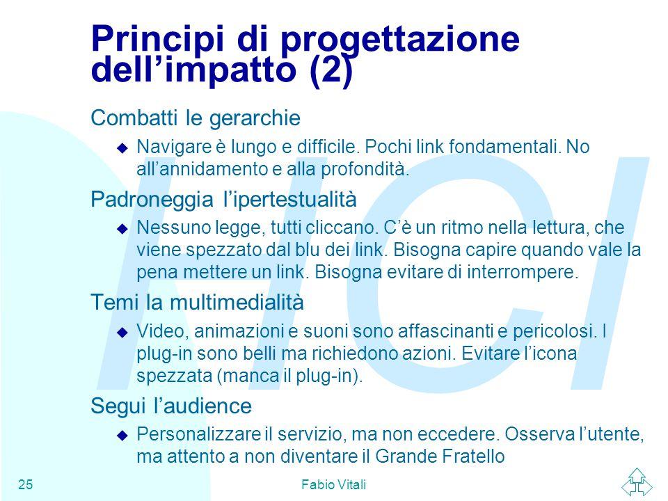 HCI Fabio Vitali25 Principi di progettazione dell'impatto (2) Combatti le gerarchie u Navigare è lungo e difficile. Pochi link fondamentali. No all'an
