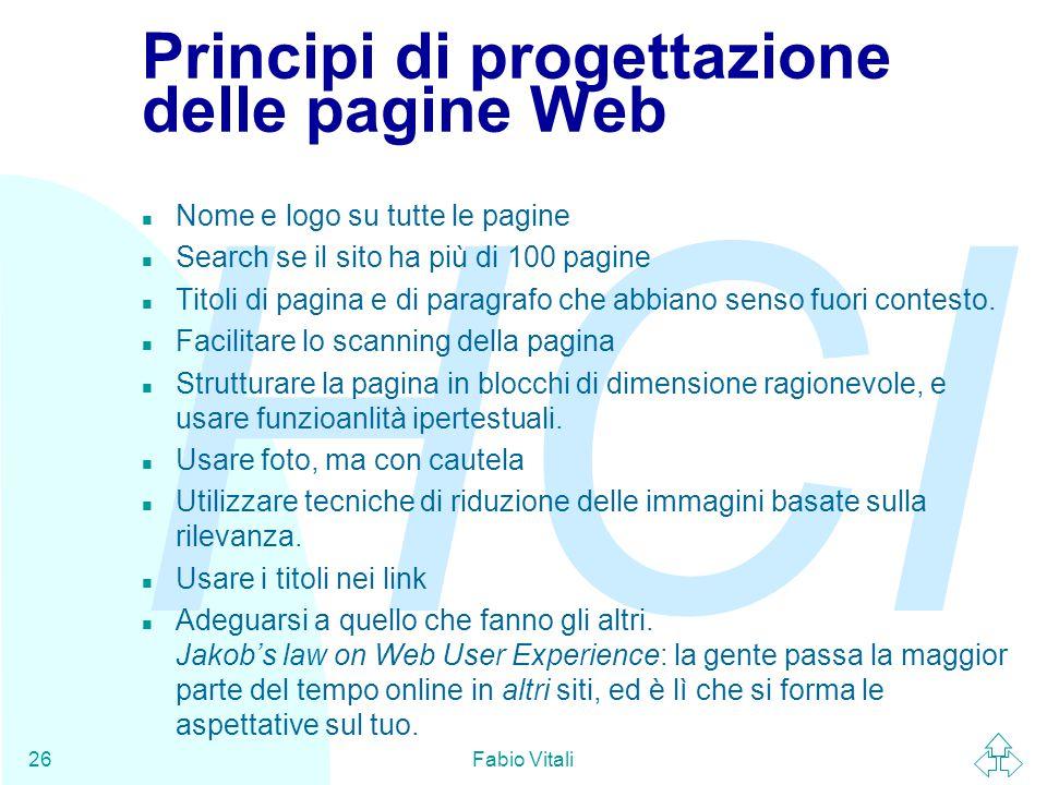 HCI Fabio Vitali26 Principi di progettazione delle pagine Web n Nome e logo su tutte le pagine n Search se il sito ha più di 100 pagine n Titoli di pagina e di paragrafo che abbiano senso fuori contesto.