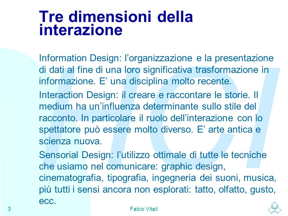HCI Fabio Vitali3 Tre dimensioni della interazione Information Design: l'organizzazione e la presentazione di dati al fine di una loro significativa trasformazione in informazione.