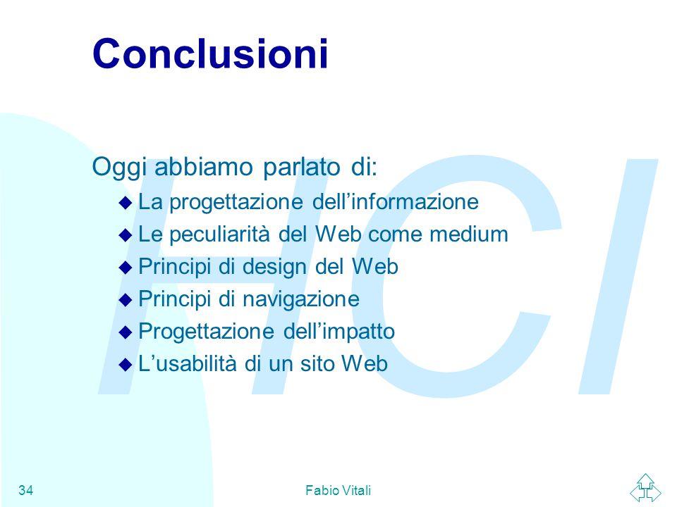 HCI Fabio Vitali34 Conclusioni Oggi abbiamo parlato di: u La progettazione dell'informazione u Le peculiarità del Web come medium u Principi di design del Web u Principi di navigazione u Progettazione dell'impatto u L'usabilità di un sito Web