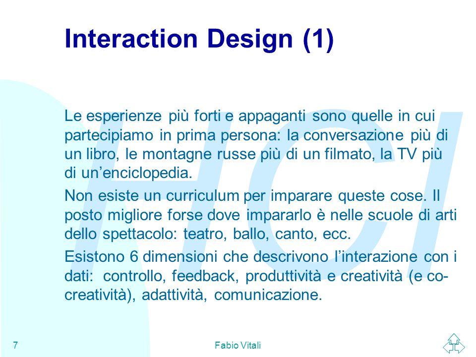 HCI Fabio Vitali7 Interaction Design (1) Le esperienze più forti e appaganti sono quelle in cui partecipiamo in prima persona: la conversazione più di un libro, le montagne russe più di un filmato, la TV più di un'enciclopedia.