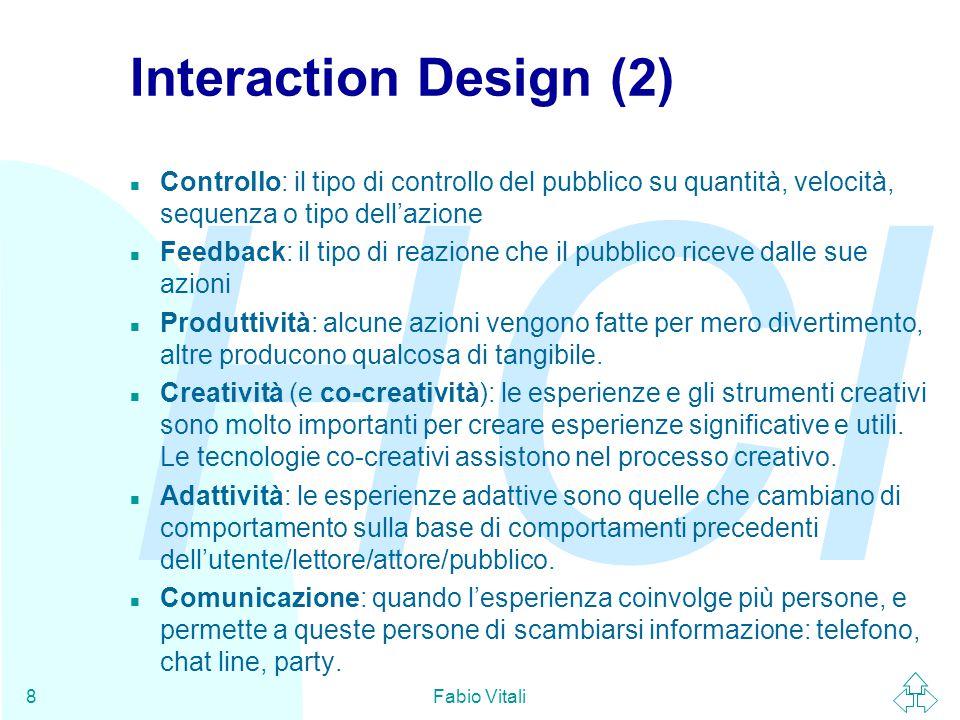 HCI Fabio Vitali8 Interaction Design (2) n Controllo: il tipo di controllo del pubblico su quantità, velocità, sequenza o tipo dell'azione n Feedback: il tipo di reazione che il pubblico riceve dalle sue azioni n Produttività: alcune azioni vengono fatte per mero divertimento, altre producono qualcosa di tangibile.