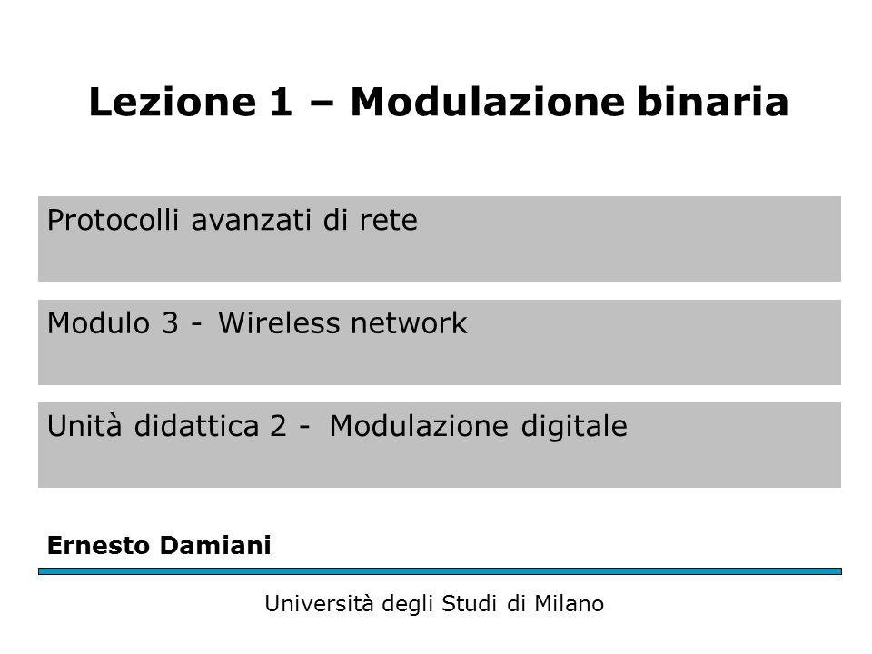 Protocolli avanzati di rete Modulo 3 -Wireless network Unità didattica 2 -Modulazione digitale Ernesto Damiani Università degli Studi di Milano Lezione 1 – Modulazione binaria