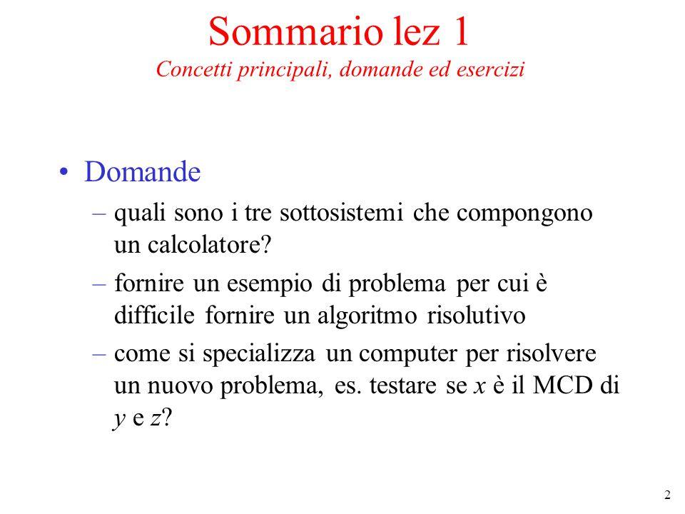 2 Sommario lez 1 Concetti principali, domande ed esercizi Domande –quali sono i tre sottosistemi che compongono un calcolatore.