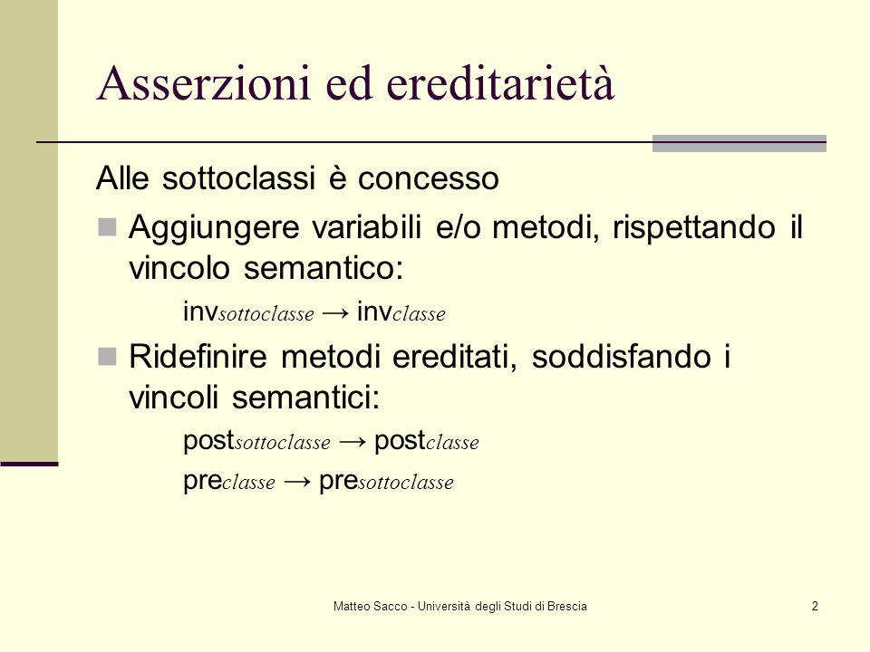 Matteo Sacco - Università degli Studi di Brescia2 Asserzioni ed ereditarietà Alle sottoclassi è concesso Aggiungere variabili e/o metodi, rispettando