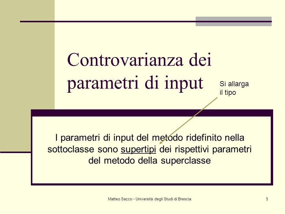 Matteo Sacco - Università degli Studi di Brescia5 Controvarianza dei parametri di input I parametri di input del metodo ridefinito nella sottoclasse sono supertipi dei rispettivi parametri del metodo della superclasse Si allarga il tipo