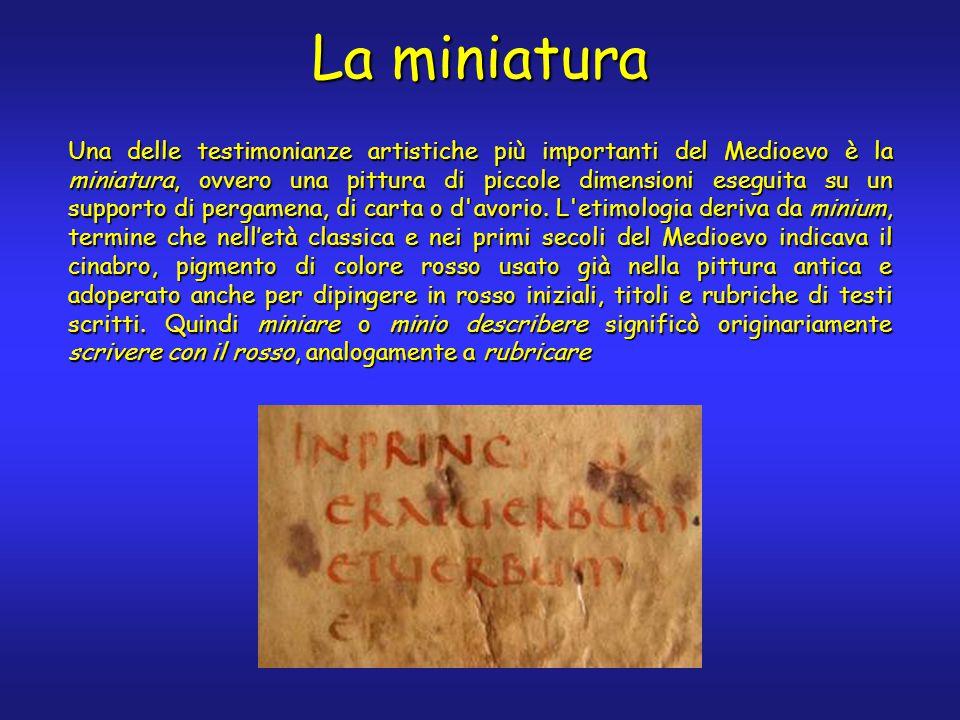 La miniatura Una delle testimonianze artistiche più importanti del Medioevo è la miniatura, ovvero una pittura di piccole dimensioni eseguita su un supporto di pergamena, di carta o d avorio.