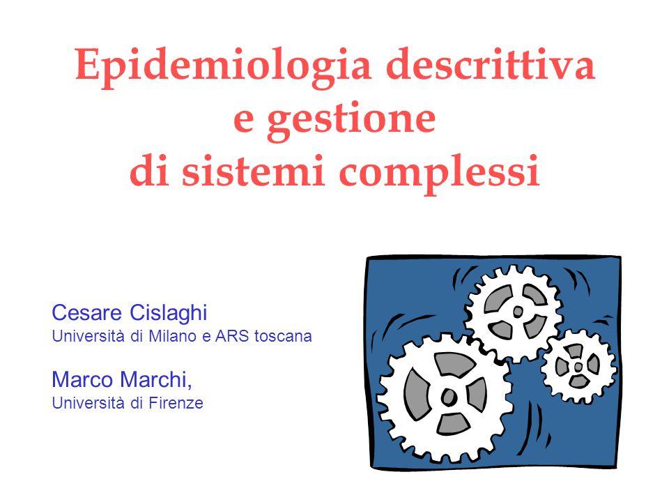 Epidemiologia descrittiva e gestione di sistemi complessi Cesare Cislaghi Università di Milano e ARS toscana Marco Marchi, Università di Firenze