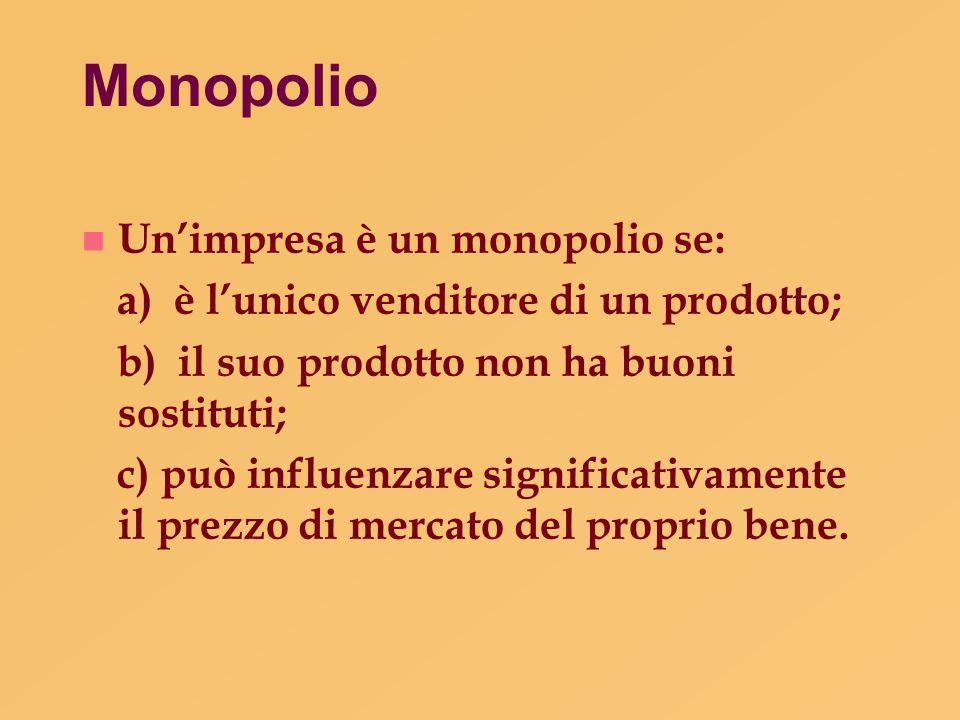Monopolio n Un'impresa è un monopolio se: a) è l'unico venditore di un prodotto; b) il suo prodotto non ha buoni sostituti; c) può influenzare signifi