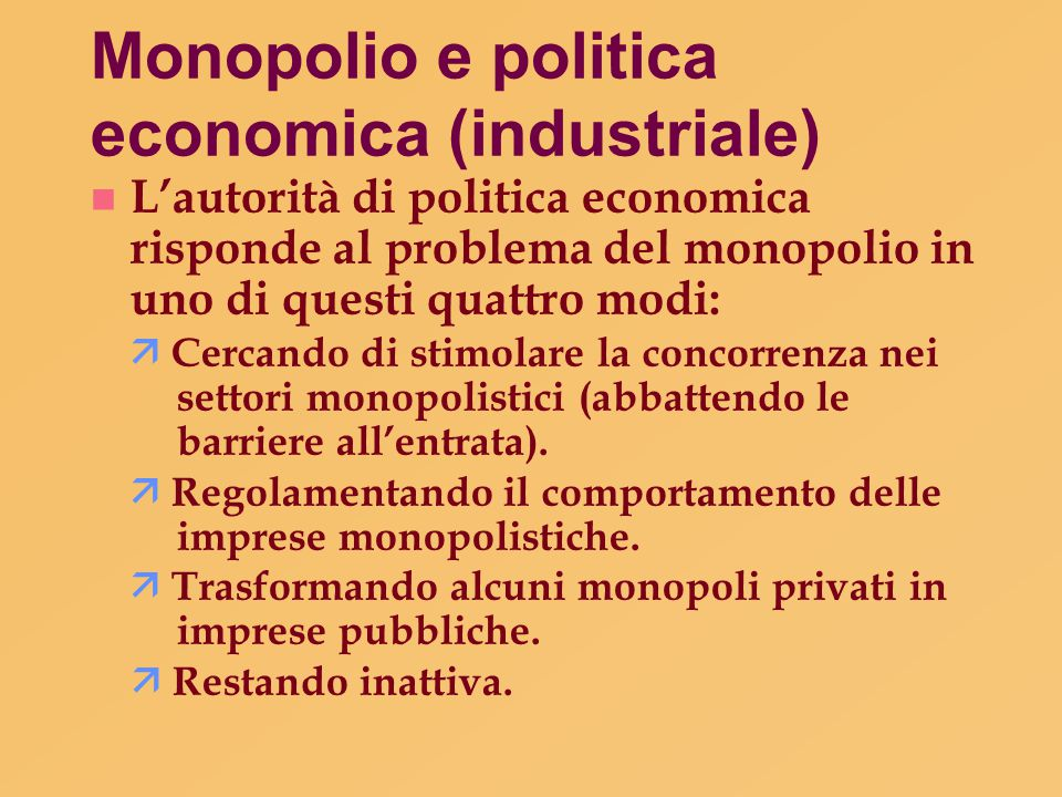Monopolio e politica economica (industriale) L'autorità di politica economica risponde al problema del monopolio in uno di questi quattro modi:  Cerc