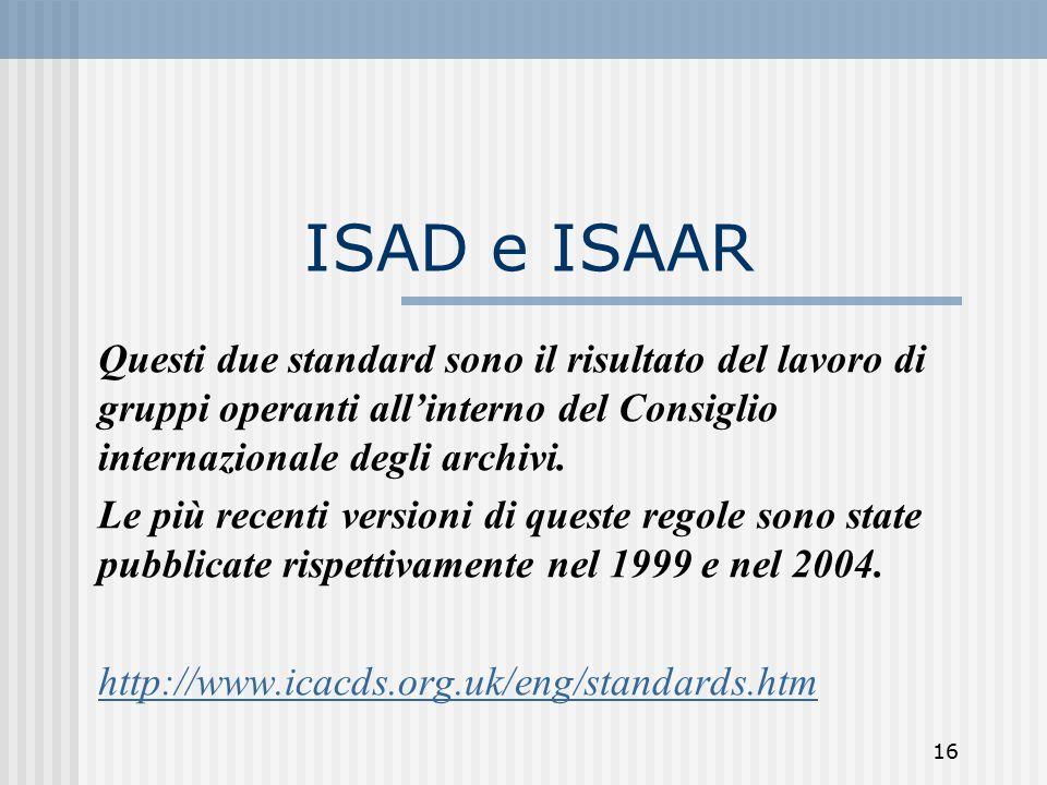 16 ISAD e ISAAR Questi due standard sono il risultato del lavoro di gruppi operanti all'interno del Consiglio internazionale degli archivi.