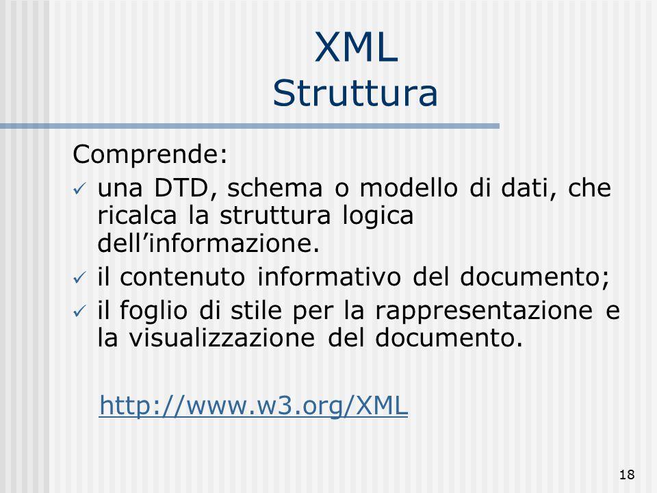 18 XML Struttura Comprende: una DTD, schema o modello di dati, che ricalca la struttura logica dell'informazione.