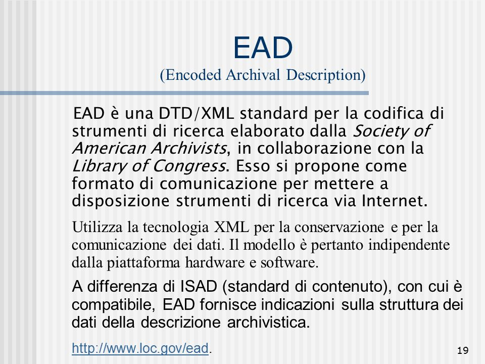19 EAD (Encoded Archival Description) EAD è una DTD/XML standard per la codifica di strumenti di ricerca elaborato dalla Society of American Archivists, in collaborazione con la Library of Congress.
