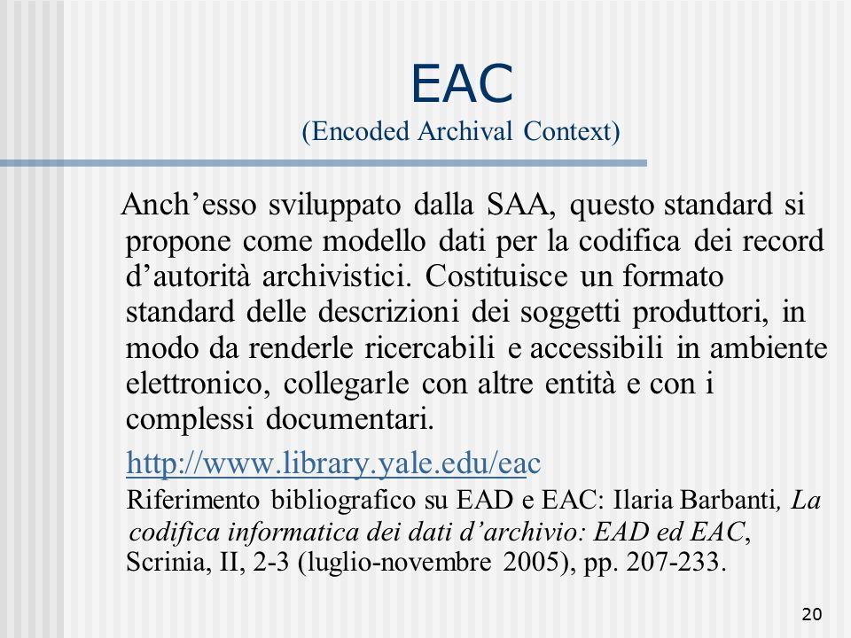 20 EAC (Encoded Archival Context) Anch'esso sviluppato dalla SAA, questo standard si propone come modello dati per la codifica dei record d'autorità archivistici.