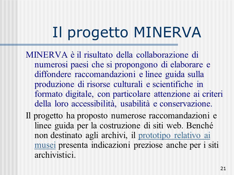 21 Il progetto MINERVA MINERVA è il risultato della collaborazione di numerosi paesi che si propongono di elaborare e diffondere raccomandazioni e linee guida sulla produzione di risorse culturali e scientifiche in formato digitale, con particolare attenzione ai criteri della loro accessibilità, usabilità e conservazione.
