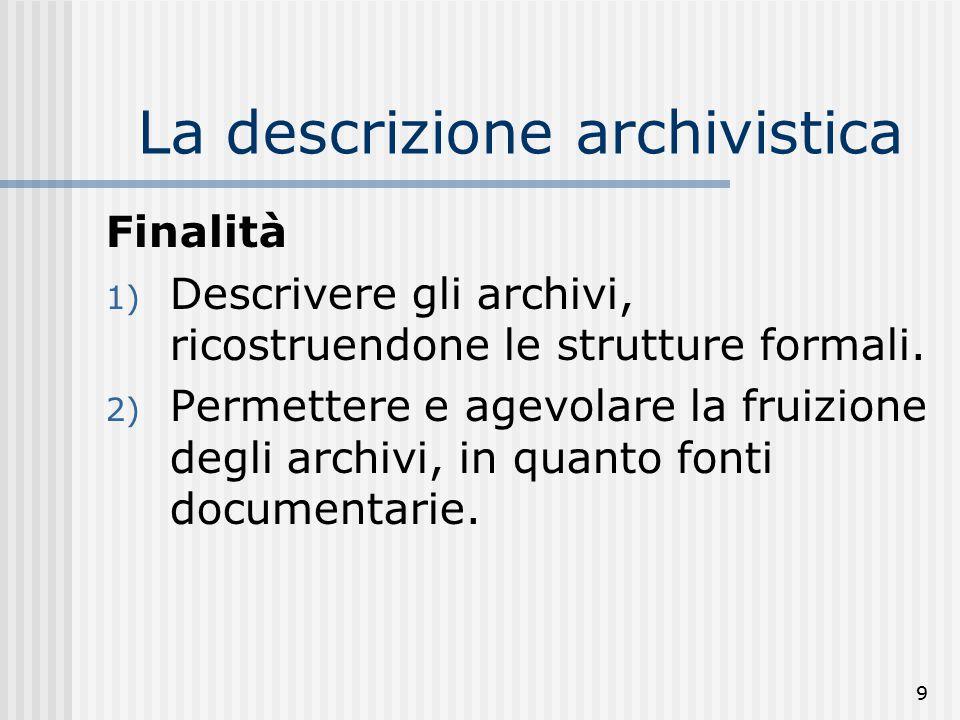 9 La descrizione archivistica Finalità 1) Descrivere gli archivi, ricostruendone le strutture formali.