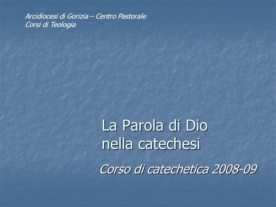 La Parola di Dio nella catechesi Corso di catechetica 2008-09 Arcidiocesi di Gorizia – Centro Pastorale Corsi di Teologia