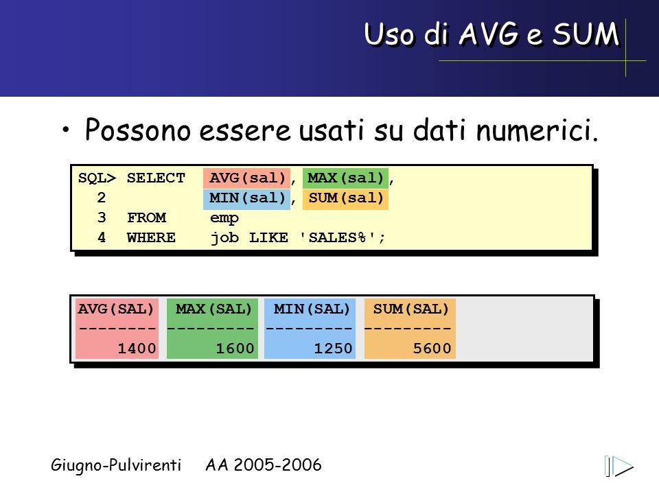 Giugno-Pulvirenti AA 2005-2006 Uso di AVG e SUM AVG(SAL) MAX(SAL) MIN(SAL) SUM(SAL) -------- --------- --------- --------- 1400 1600 1250 5600 Possono essere usati su dati numerici.