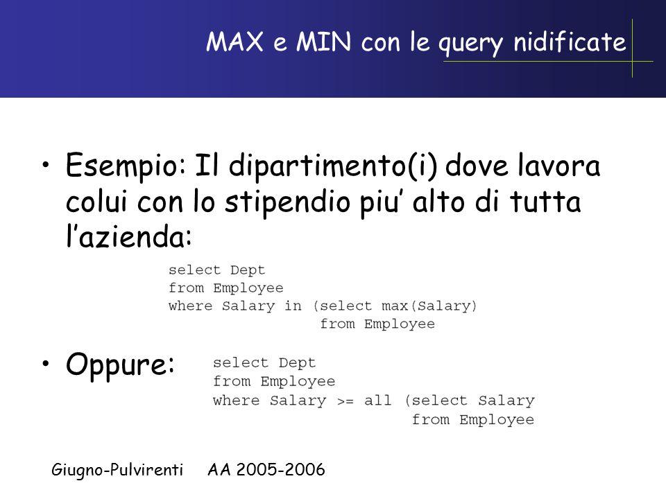 Giugno-Pulvirenti AA 2005-2006 MAX e MIN con le query nidificate Esempio: Il dipartimento(i) dove lavora colui con lo stipendio piu' alto di tutta l'azienda: Oppure: