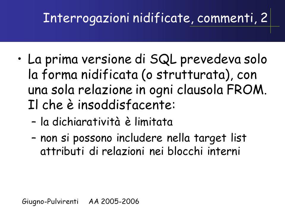 Giugno-Pulvirenti AA 2005-2006 Interrogazioni nidificate, commenti, 2 La prima versione di SQL prevedeva solo la forma nidificata (o strutturata), con una sola relazione in ogni clausola FROM.
