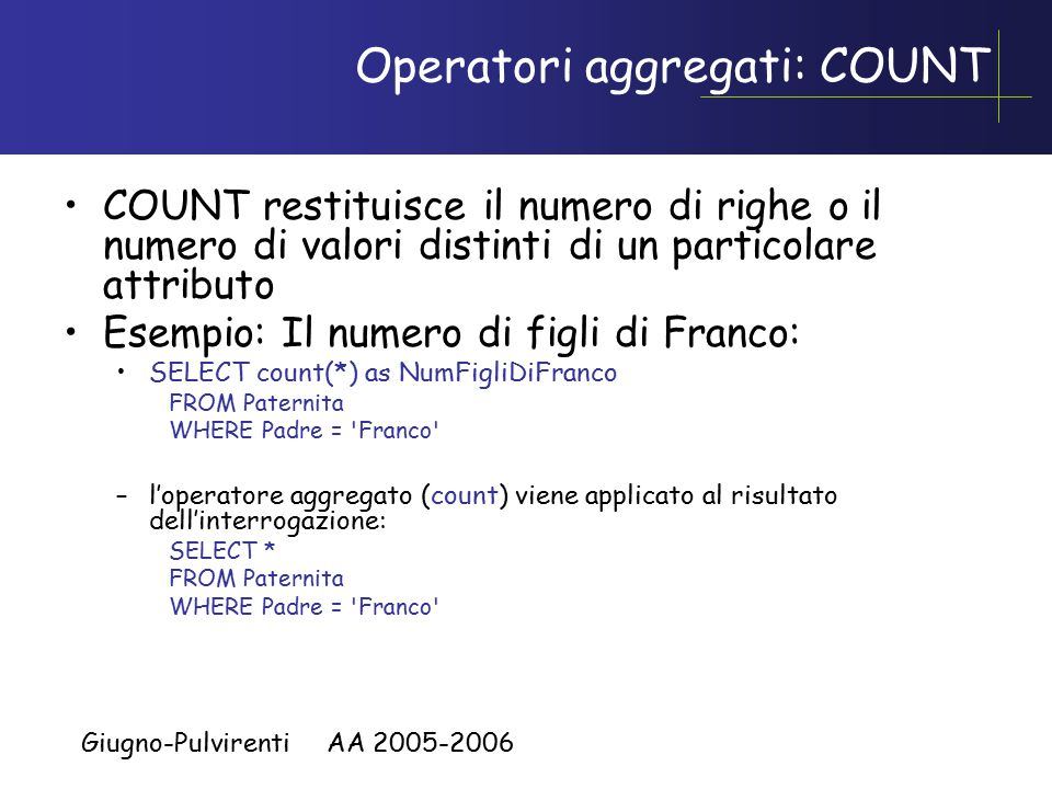 Giugno-Pulvirenti AA 2005-2006 Operatori aggregati: COUNT COUNT restituisce il numero di righe o il numero di valori distinti di un particolare attributo Esempio: Il numero di figli di Franco: SELECT count(*) as NumFigliDiFranco FROM Paternita WHERE Padre = Franco –l'operatore aggregato (count) viene applicato al risultato dell'interrogazione: SELECT * FROM Paternita WHERE Padre = Franco