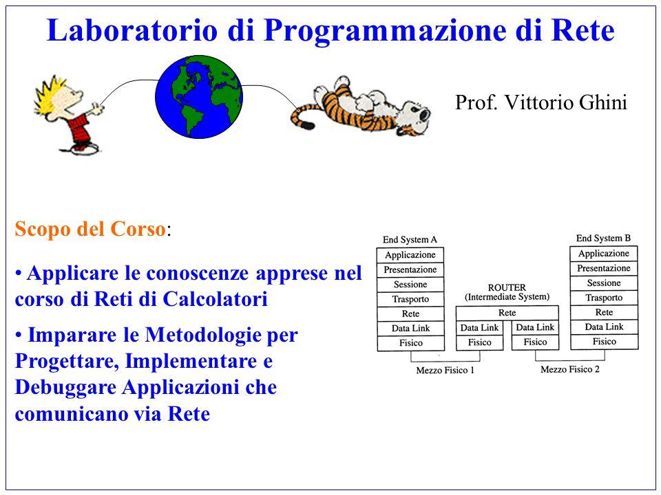 Laboratorio di Programmazione di Rete Prof. Vittorio Ghini Scopo del Corso: Applicare le conoscenze apprese nel corso di Reti di Calcolatori Imparare