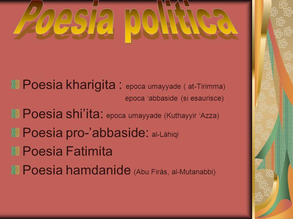 Poesia kharigita : epoca umayyade ( at-Tirimma) epoca 'abbaside (si esaurisce) Poesia shi'ita: epoca umayyade (Kuthayyir 'Azza) Poesia pro-'abbaside: