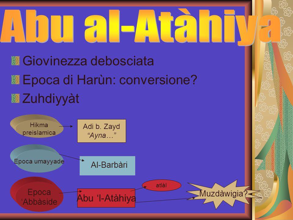 "Giovinezza debosciata Epoca di Harùn: conversione? Zuhdiyyàt Hikma preislamica Adi b. Zayd ""Ayna…"" Epoca umayyade Al-Barbàri Epoca 'Abbàside Abu 'l-At"