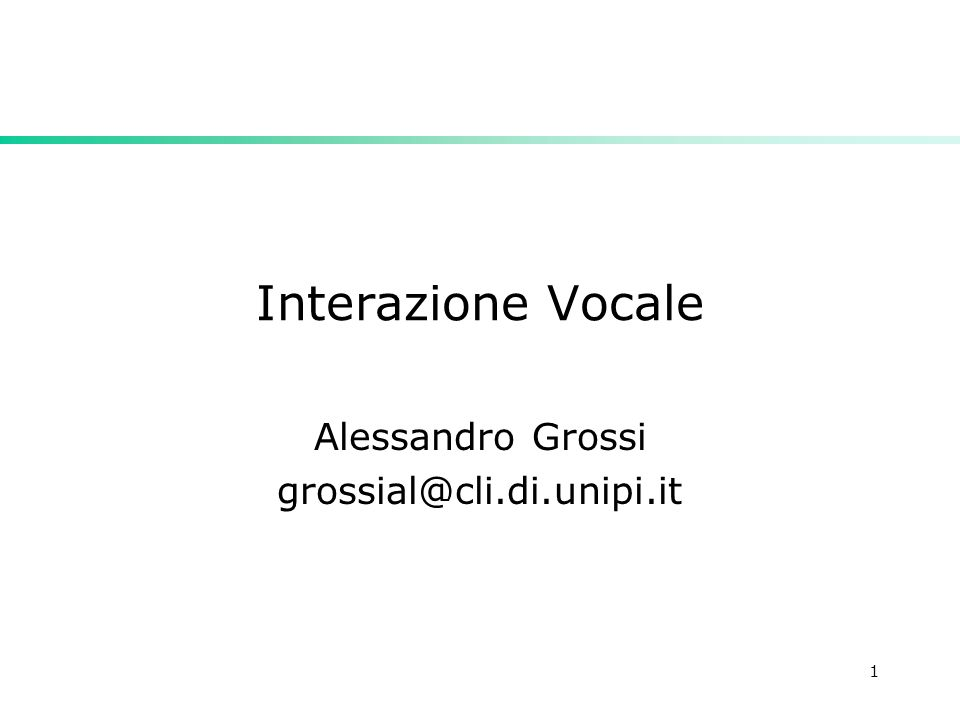 1 Interazione Vocale Alessandro Grossi grossial@cli.di.unipi.it