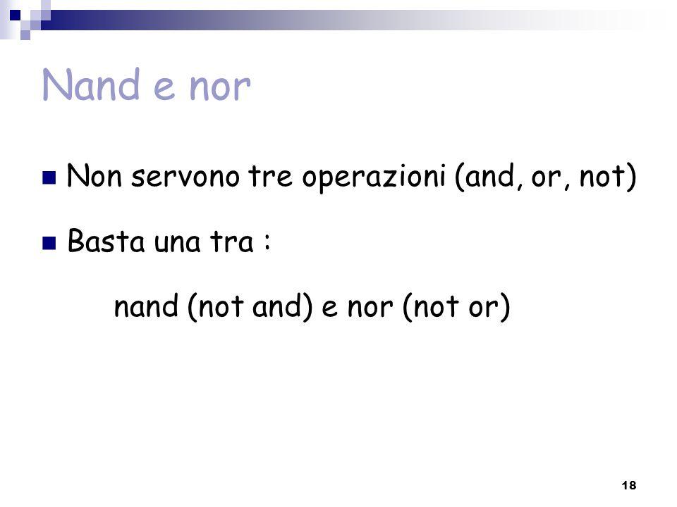 18 Nand e nor Non servono tre operazioni (and, or, not) Basta una tra : nand (not and) e nor (not or)