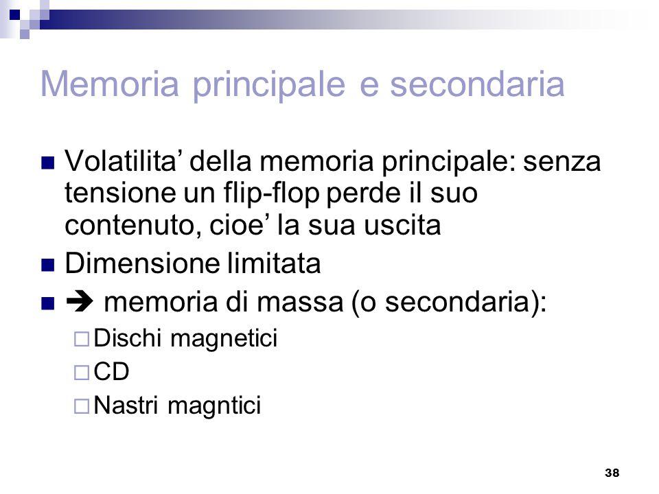 38 Memoria principale e secondaria Volatilita' della memoria principale: senza tensione un flip-flop perde il suo contenuto, cioe' la sua uscita Dimen