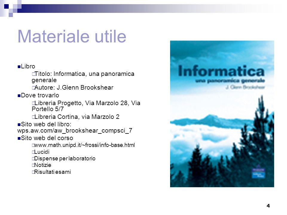 4 Materiale utile Libro  Titolo: Informatica, una panoramica generale  Autore: J.Glenn Brookshear Dove trovarlo  Libreria Progetto, Via Marzolo 28,