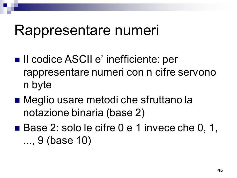 45 Rappresentare numeri Il codice ASCII e' inefficiente: per rappresentare numeri con n cifre servono n byte Meglio usare metodi che sfruttano la nota