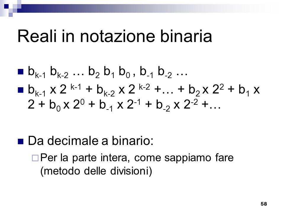58 Reali in notazione binaria b k-1 b k-2 … b 2 b 1 b 0, b -1 b -2 … b k-1 x 2 k-1 + b k-2 x 2 k-2 +… + b 2 x 2 2 + b 1 x 2 + b 0 x 2 0 + b -1 x 2 -1