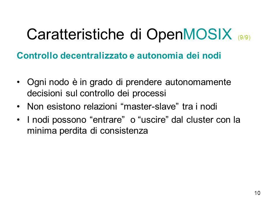 10 Caratteristiche di OpenMOSIX (9/9) Controllo decentralizzato e autonomia dei nodi Ogni nodo è in grado di prendere autonomamente decisioni sul controllo dei processi Non esistono relazioni master-slave tra i nodi I nodi possono entrare o uscire dal cluster con la minima perdita di consistenza