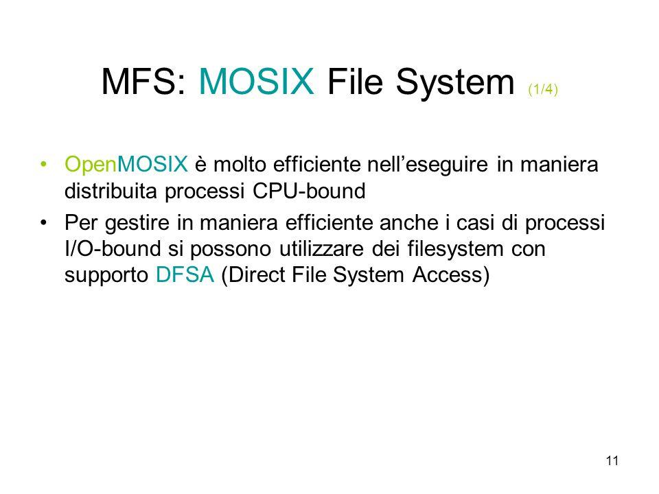 11 MFS: MOSIX File System (1/4) OpenMOSIX è molto efficiente nell'eseguire in maniera distribuita processi CPU-bound Per gestire in maniera efficiente anche i casi di processi I/O-bound si possono utilizzare dei filesystem con supporto DFSA (Direct File System Access)