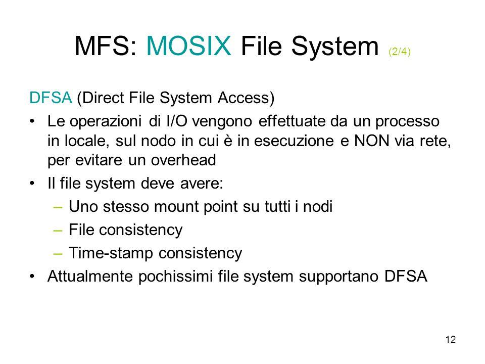 12 MFS: MOSIX File System (2/4) DFSA (Direct File System Access) Le operazioni di I/O vengono effettuate da un processo in locale, sul nodo in cui è in esecuzione e NON via rete, per evitare un overhead Il file system deve avere: –Uno stesso mount point su tutti i nodi –File consistency –Time-stamp consistency Attualmente pochissimi file system supportano DFSA