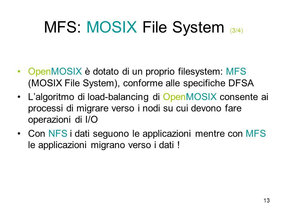 13 MFS: MOSIX File System (3/4) OpenMOSIX è dotato di un proprio filesystem: MFS (MOSIX File System), conforme alle specifiche DFSA L'algoritmo di load-balancing di OpenMOSIX consente ai processi di migrare verso i nodi su cui devono fare operazioni di I/O Con NFS i dati seguono le applicazioni mentre con MFS le applicazioni migrano verso i dati !