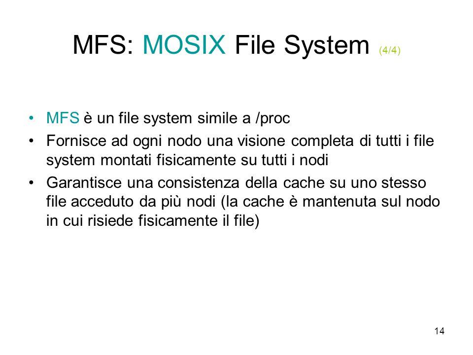 14 MFS: MOSIX File System (4/4) MFS è un file system simile a /proc Fornisce ad ogni nodo una visione completa di tutti i file system montati fisicamente su tutti i nodi Garantisce una consistenza della cache su uno stesso file acceduto da più nodi (la cache è mantenuta sul nodo in cui risiede fisicamente il file)