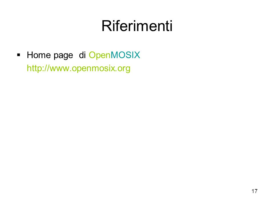 17 Riferimenti  Home page di OpenMOSIX http://www.openmosix.org