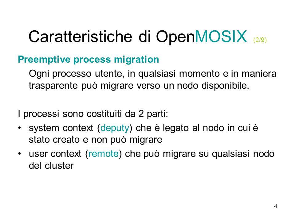 4 Caratteristiche di OpenMOSIX (2/9) Preemptive process migration Ogni processo utente, in qualsiasi momento e in maniera trasparente può migrare verso un nodo disponibile.
