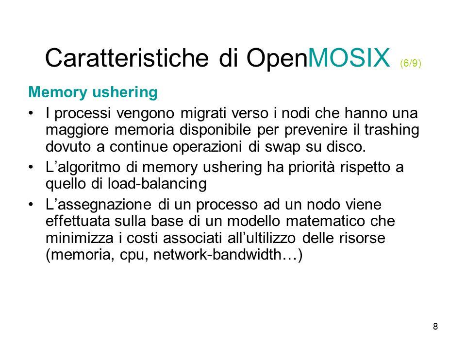 8 Caratteristiche di OpenMOSIX (6/9) Memory ushering I processi vengono migrati verso i nodi che hanno una maggiore memoria disponibile per prevenire il trashing dovuto a continue operazioni di swap su disco.